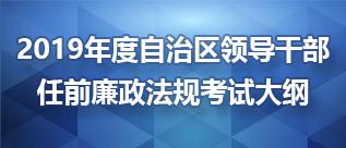 2019年度自治区领导干部任前廉政法规考试大纲