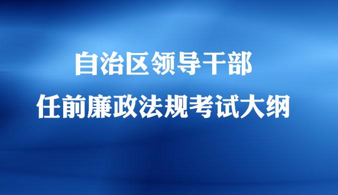 自治区领导干部任前廉政法规考试大纲