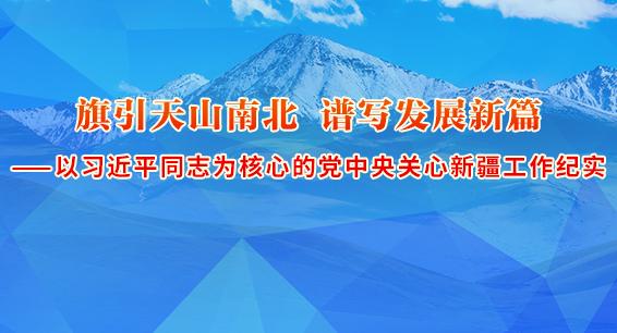 旗引天山南北 谱写发展新篇 ——以习近平同志为核心的党中央关心新疆工作纪实