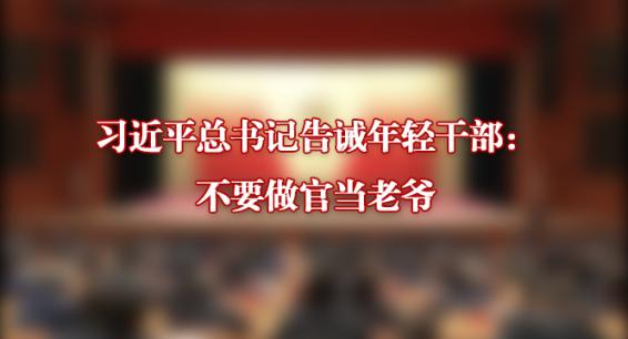 视·评   习近平总书记告诫年轻干部:不要做官当老爷
