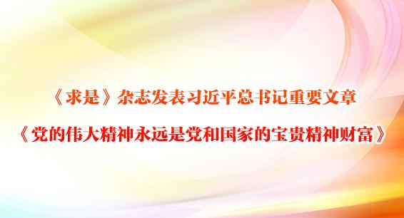 《求是》杂志发表习近平总书记重要文章 《党的伟大精神永远是党和国家的宝贵精神财富》
